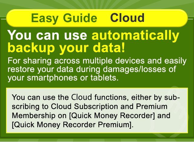 Easy Guide Cloud. You can use automatically backup your data! For sharing across multiple devices and easily restore your data during damages/losses of your smartphones or tablets.You can use the Cloud functions, either by subscribing to Cloud Subscription and Premium Membership on [Quick Money Recorder] and  [Quick Money Recorder Premium].